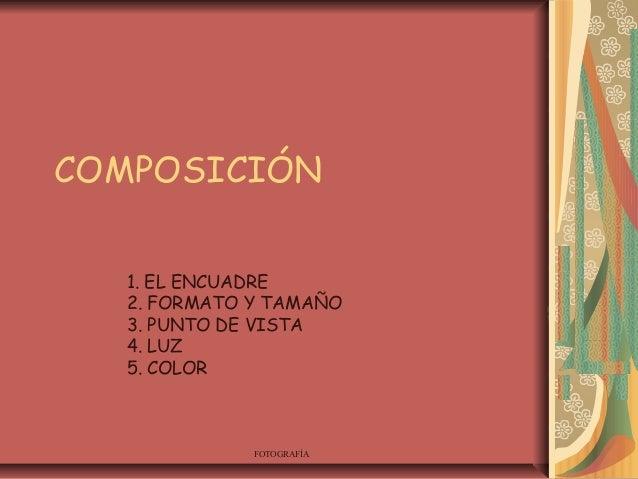 FOTOGRAFÍA COMPOSICIÓN 1. EL ENCUADRE 2. FORMATO Y TAMAÑO 3. PUNTO DE VISTA 4. LUZ 5. COLOR