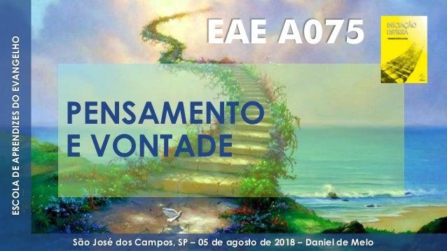 PENSAMENTO E VONTADE ESCOLADEAPRENDIZESDOEVANGELHO São José dos Campos, SP – 05 de agosto de 2018 – Daniel de Melo EAE A075