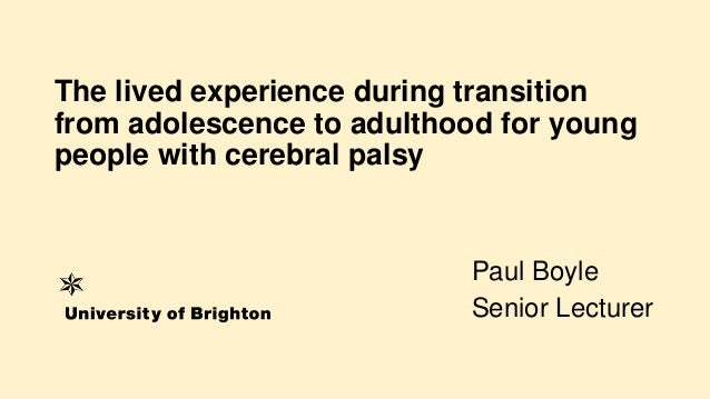 The lived experience during transition from adolescence to adulthood for young people with cerebral palsy Paul Boyle Senio...