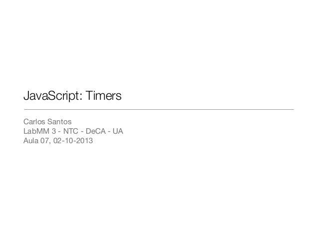 JavaScript: Timers Carlos Santos LabMM 3 - NTC - DeCA - UA Aula 07, 02-10-2013
