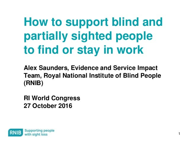 1 How to support blind and partially sighted people to find or stay in work Alex Saunders, Evidence and Service Impact Tea...