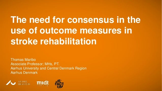 Thomas Maribo Associate Professor Aarhus University, Denmark The need for consensus in the use of outcome measures in stro...