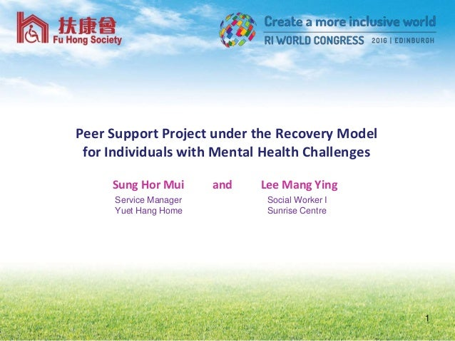 Peer Support Project under the Recovery Model for Individuals with Mental Health Challenges 1 Sung Hor Mui and Lee Mang Yi...