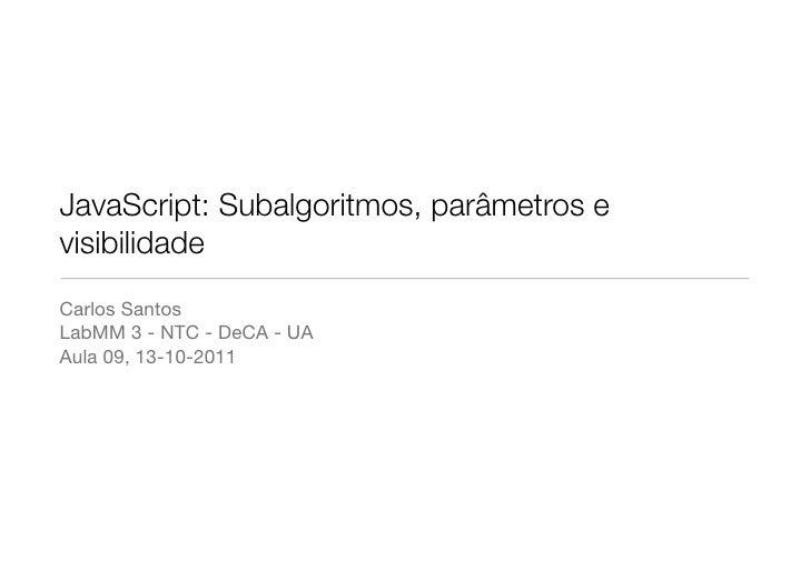 JavaScript: Subalgoritmos, parâmetros evisibilidadeCarlos SantosLabMM 3 - NTC - DeCA - UAAula 09, 13-10-2011