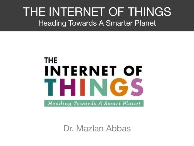 THE INTERNET OF THINGS Heading Towards A Smarter Planet Dr. Mazlan Abbas