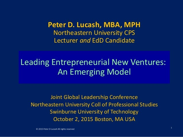 Leading Entrepreneurial New Ventures: An Emerging Model Peter D. Lucash, MBA, MPH Northeastern University CPS Lecturer and...