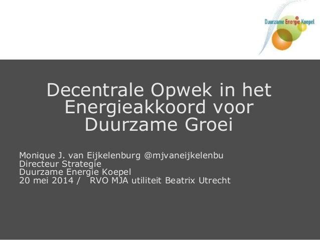 Decentrale Opwek in het Energieakkoord voor Duurzame Groei Monique J. van Eijkelenburg @mjvaneijkelenbu Directeur Strategi...