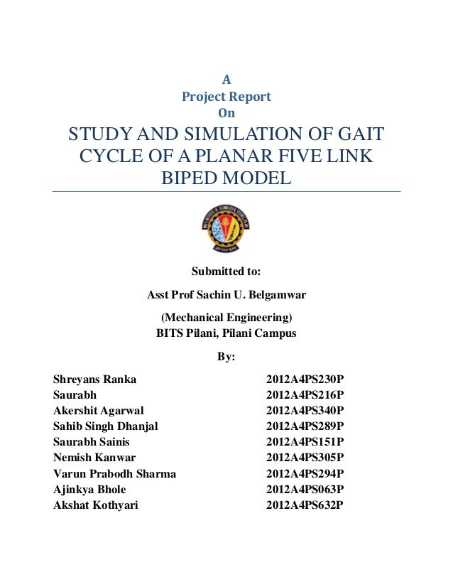 A Project Report On STUDY AND SIMULATION OF GAIT CYCLE OF A PLANAR FIVE LINK BIPED MODEL Submitted to: Asst Prof Sachin U....