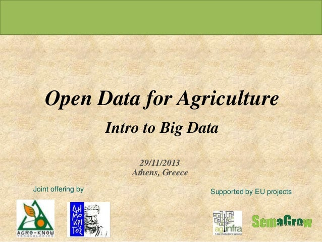 Open Data for Agriculture Intro to Big Data 29/11/2013 Athens, Greece Joint offering by  Supported by EU projects