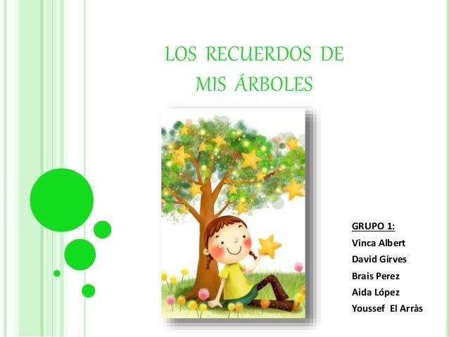 LOS RECUERDOS DE MIS ÁRBOLES GRUPO 1: Vinca Albert David Girves Brais Perez Aida López Youssef El Arràs