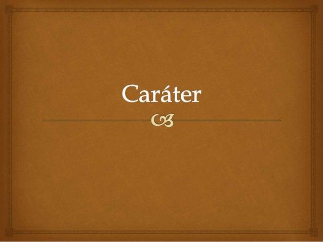   Caráter é um conjunto de características e traços relativos à maneira de agir e de reagir de um indivíduo ou de um gru...
