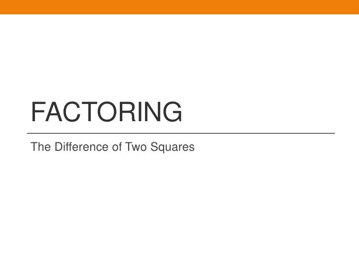 FACTORINGThe Difference of Two Squares