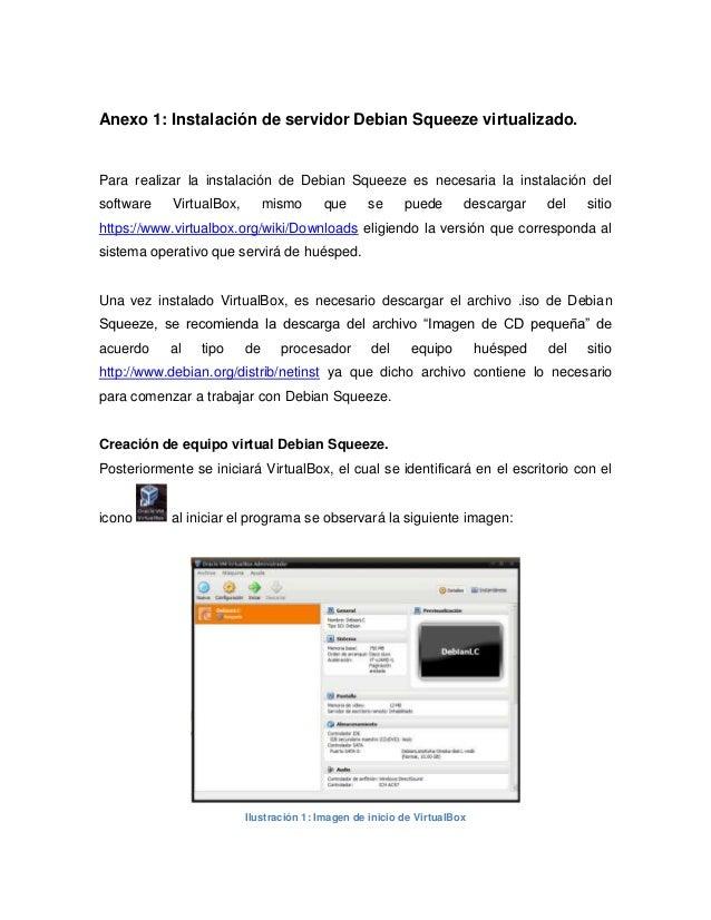 Anexo 1: Instalación de servidor Debian Squeeze virtualizado.Para realizar la instalación de Debian Squeeze es necesaria l...