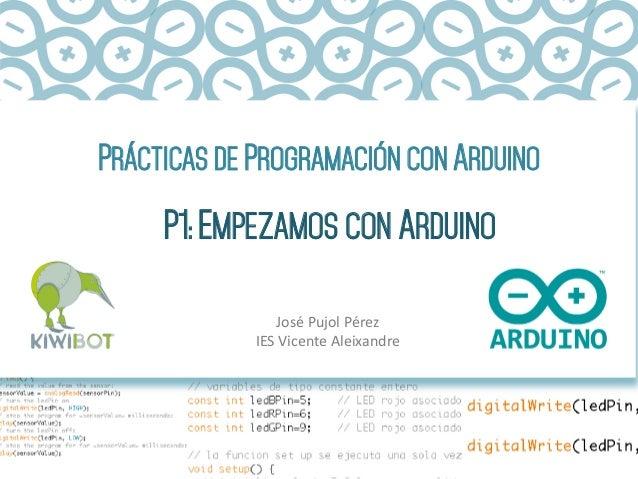 PRÁCTICAS DE PROGRAMACIÓN CON ARDUINO P1: EMPEZAMOS CON ARDUINO José  Pujol  Pérez   IES  Vicente  Aleixandre