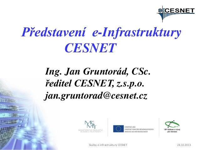 Představení e-Infrastruktury CESNET Ing. Jan Gruntorád, CSc. ředitel CESNET, z.s.p.o. jan.gruntorad@cesnet.cz  Služby e-in...