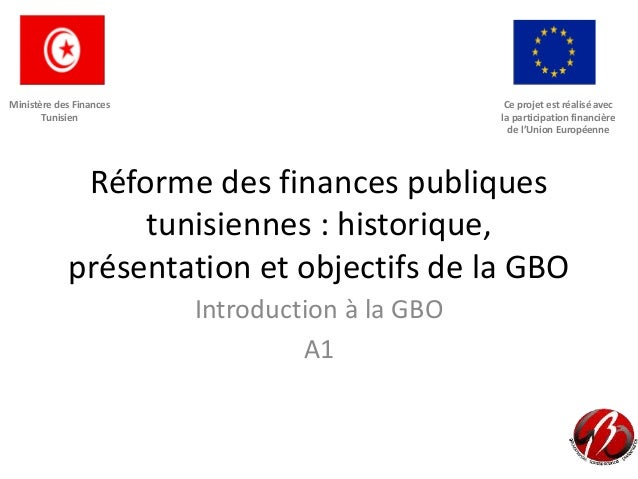 Réforme des finances publiques tunisiennes : historique, présentation et objectifs de la GBO Introduction à la GBO A1 Ce p...