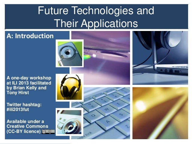 Future Technologies and Their Applications A: Introduction  A one-day workshop at ILI 2013 facilitated by Brian Kelly and ...