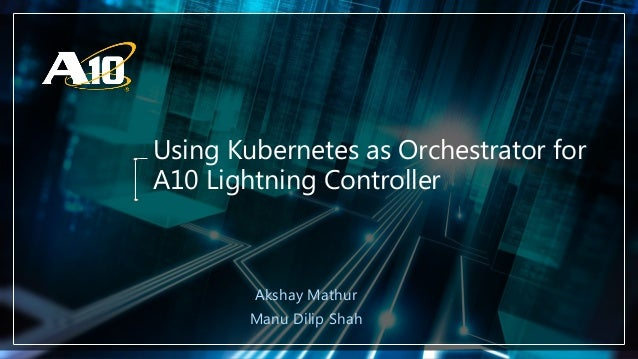 Confidential | ©A10 Networks, Inc. Using Kubernetes as Orchestrator for A10 Lightning Controller Akshay Mathur Manu Dilip ...