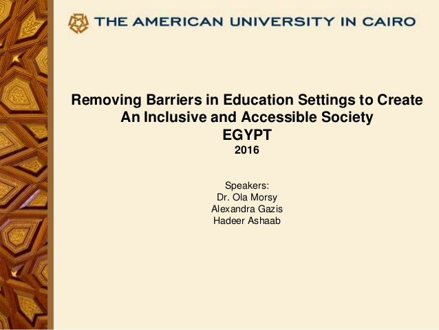 Removing Barriers in Education Settings to Create An Inclusive and Accessible Society EGYPT 2016 Speakers: Dr. Ola Morsy A...