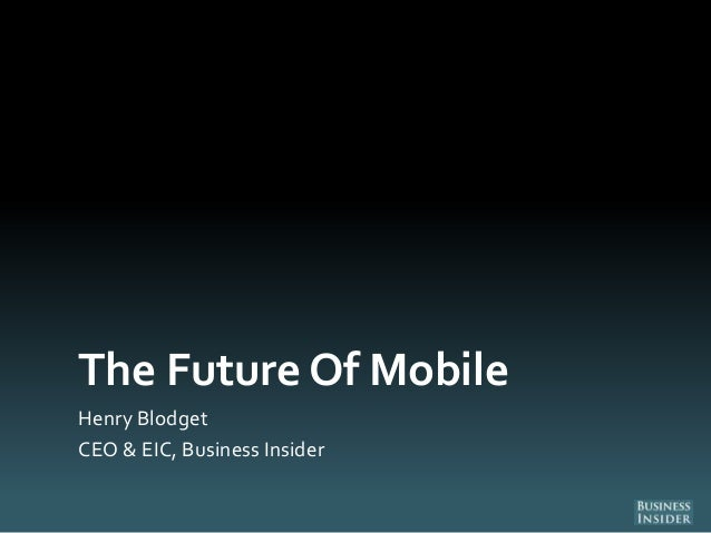 The Future Of MobileHenry BlodgetCEO & EIC, Business Insider