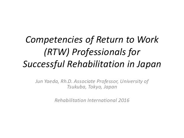 Competencies of Return to Work (RTW) Professionals for Successful Rehabilitation in Japan Jun Yaeda, Rh.D. Associate Profe...