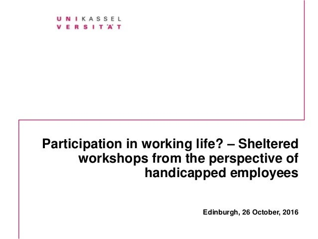 Participation in working life? – Sheltered workshops from the perspective of handicapped employees Edinburgh, 26 October, ...