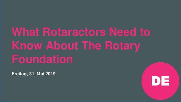 Rotaract Preconvention 2019 #Rotaract19 What Rotaractors Need to Know About The Rotary Foundation Freitag, 31. Mai 2019 DE