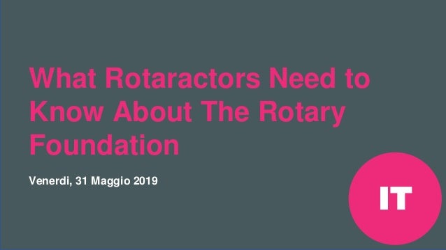 Riunione Precongressuale Rotaract del 2019 #Rotaract19 What Rotaractors Need to Know About The Rotary Foundation Venerdi, ...