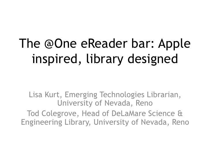 The @One eReader bar: Apple  inspired, library designed  Lisa Kurt, Emerging Technologies Librarian,          University o...