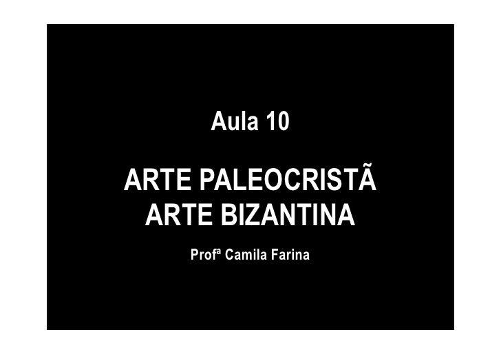 Aula 10  ARTE PALEOCRISTÃ  ARTE BIZANTINA     Profª Camila Farina