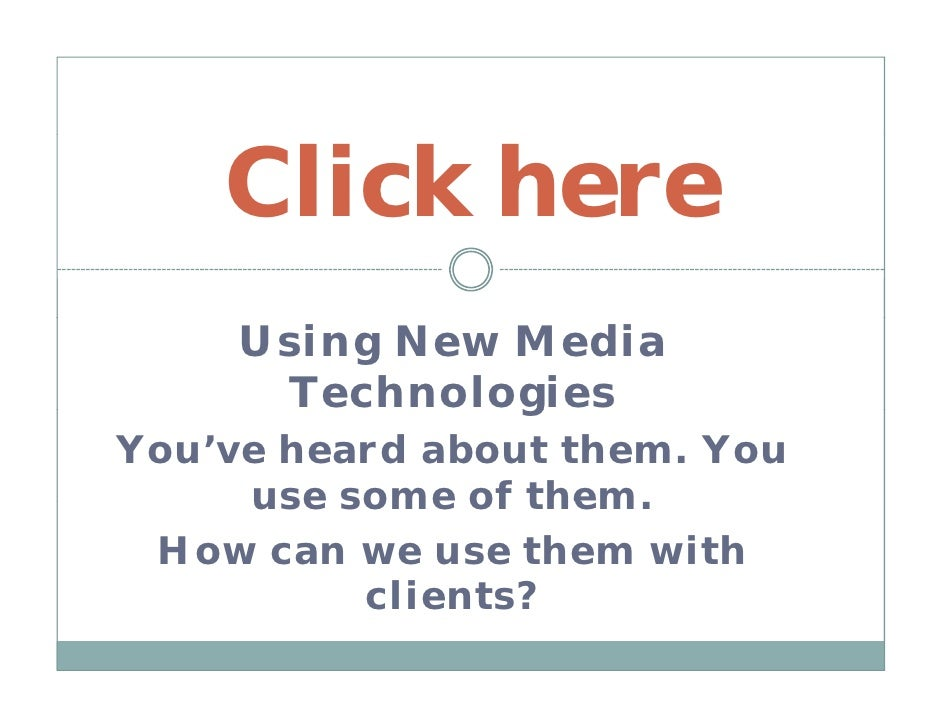 Click here      Using New Media       Technologies                g You've heard about them. You      use some of them    ...