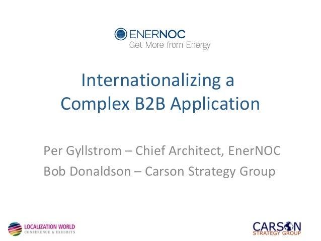 Internationalizing a Complex B2B Application Per Gyllstrom – Chief Architect, EnerNOC Bob Donaldson – Carson Strategy Grou...