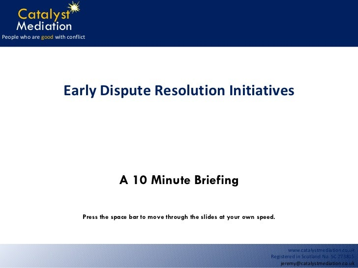 A 10 Minute Briefing Early Dispute Resolution Initiatives Press the space bar to move through the slides at your own speed.