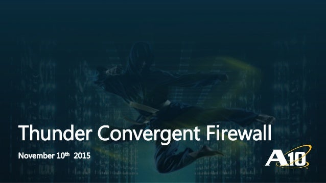 Confidential | ©A10 Networks, Inc. Thunder Convergent Firewall November 10th 2015