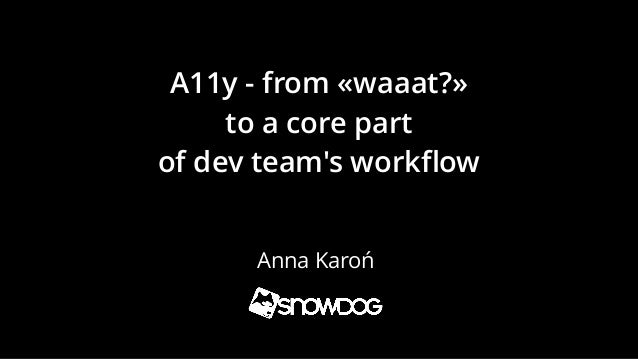 A11y - from «waaat?» to a core part of dev team's workflow Anna Karoń