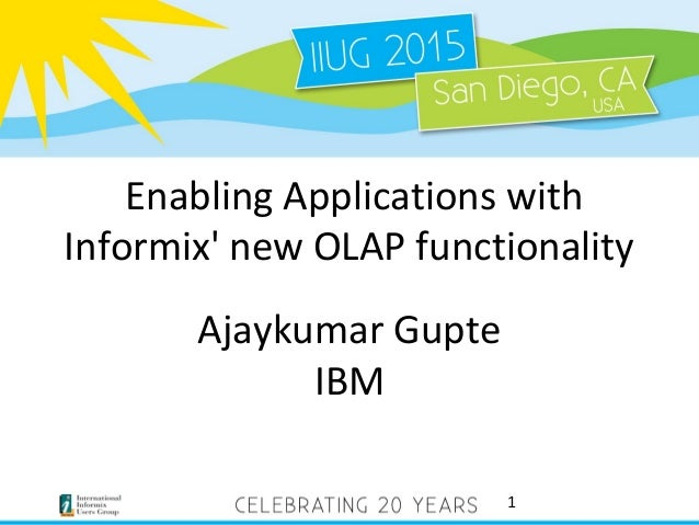 Enabling Applications with Informix' new OLAP functionality Ajaykumar Gupte IBM 1