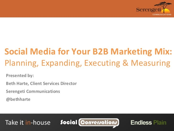 Social Media for Your B2B Marketing Mix:  Planning, Expanding, Executing & Measuring  Presented by: Beth Harte, Client Ser...