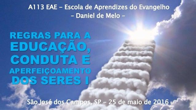 A113 EAE - Escola de Aprendizes do Evangelho – Daniel de Melo – São José dos Campos, SP - 25 de maio de 2016 REGRAS PARA A...