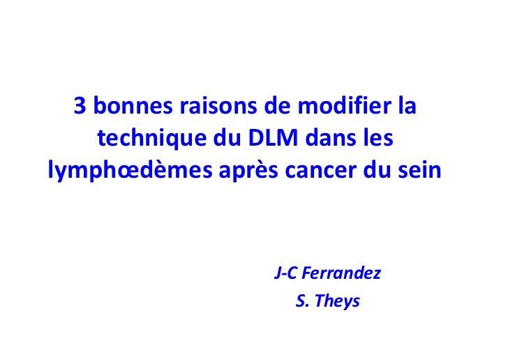 3 bonnes raisons de modifier la    technique du DLM dans leslymphœdèmes après cancer du sein                  J-C Ferrande...