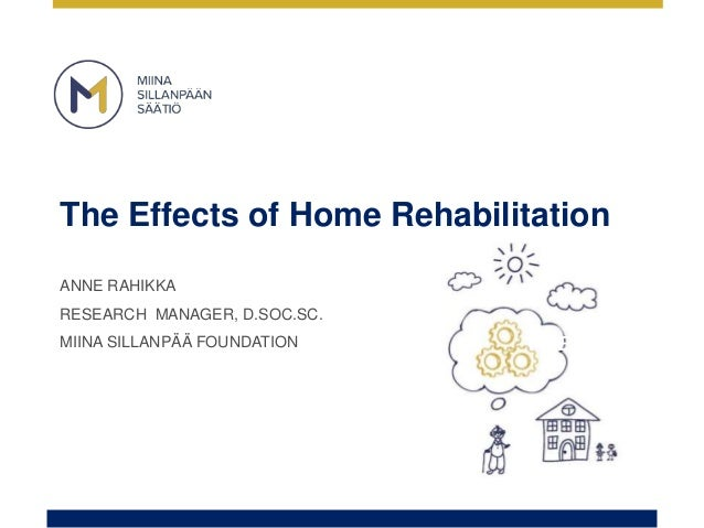 The Effects of Home Rehabilitation ANNE RAHIKKA RESEARCH MANAGER, D.SOC.SC. MIINA SILLANPÄÄ FOUNDATION