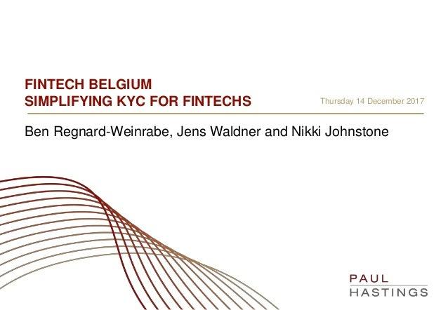 FINTECH BELGIUM SIMPLIFYING KYC FOR FINTECHS Ben Regnard-Weinrabe, Jens Waldner and Nikki Johnstone Thursday 14 December 2...