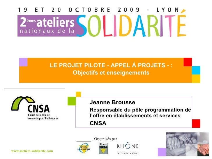 Jeanne Brousse Responsable du pôle programmation de l'offre en établissements et services CNSA Votre logo LE PROJET PILOTE...
