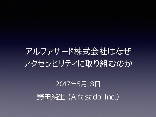 2017年5⽉18⽇ 野⽥純⽣ (Alfasado Inc.) アルファサード株式会社はなぜ  アクセシビリティに取り組むのか