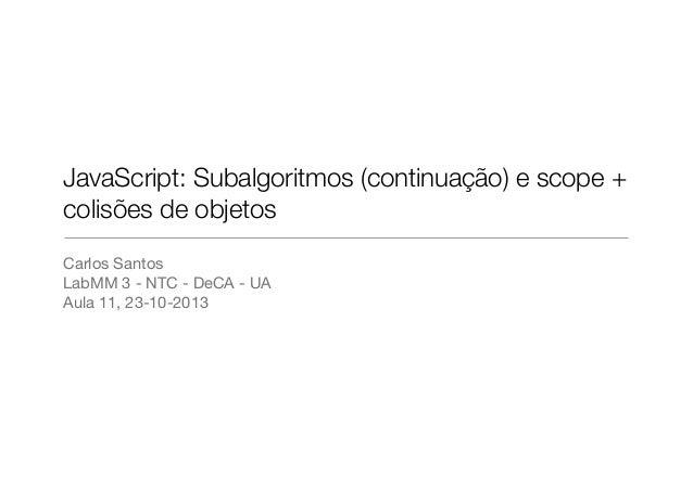 JavaScript: Subalgoritmos (continuação) e scope + colisões de objetos Carlos Santos LabMM 3 - NTC - DeCA - UA Aula 11, 23-...