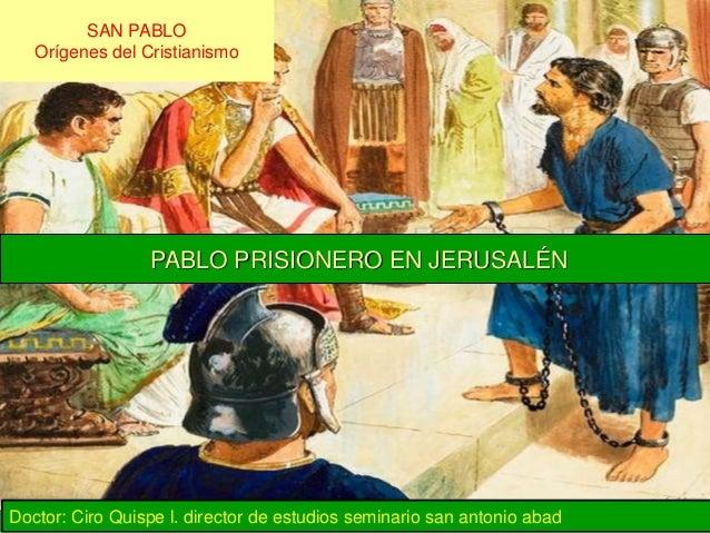 SAN PABLO Orígenes del Cristianismo PABLO PRISIONERO EN JERUSALÉN Doctor: Ciro Quispe l. director de estudios seminario sa...