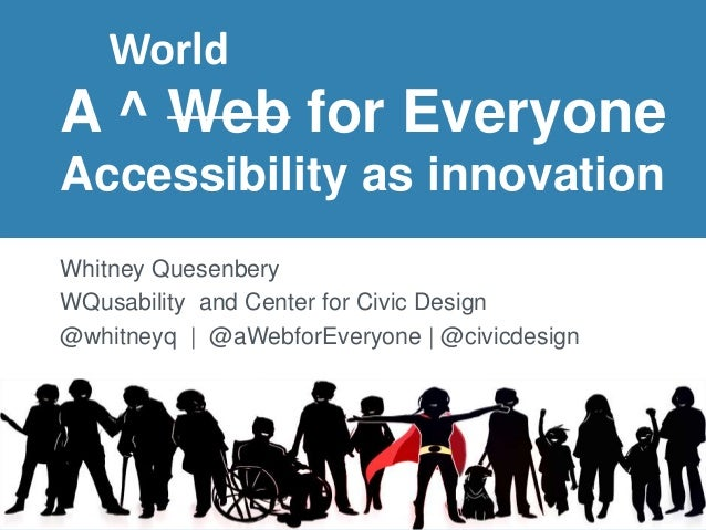 A ^ Web for Everyone Accessibility as innovation Whitney Quesenbery WQusability and Center for Civic Design @whitneyq | @a...