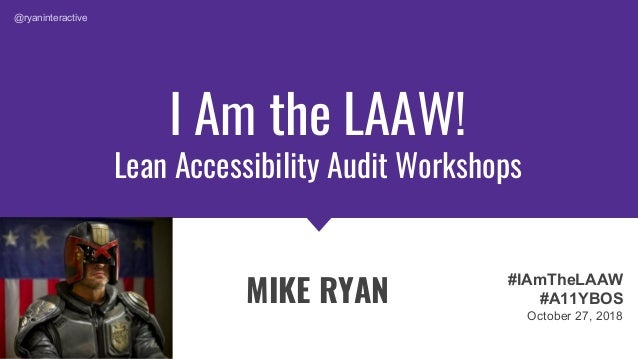 I Am the LAAW! Lean Accessibility Audit Workshops MIKE RYAN #IAmTheLAAW #A11YBOS October 27, 2018 @ryaninteractive