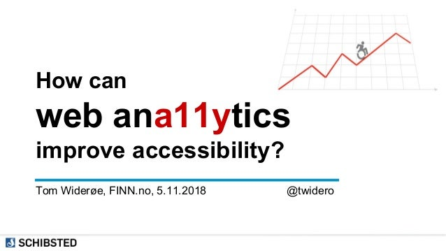 How can web ana11ytics improve accessibility? Tom Widerøe, FINN.no, 5.11.2018 @twidero