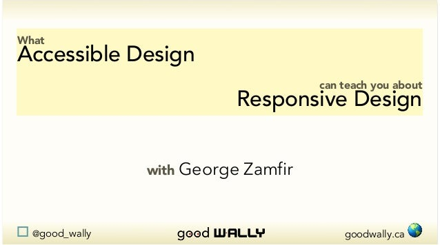 goodwally.ca !@good_wally What Accessible Design can teach you about Responsive Design with George Zamfir
