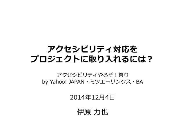アクセシビリティ対応を プロジェクトに取り入れるには? アクセシビリティやるぞ!祭り by Yahoo! JAPAN・ミツエーリンクス・BA 2014年12月4日 伊原 力也